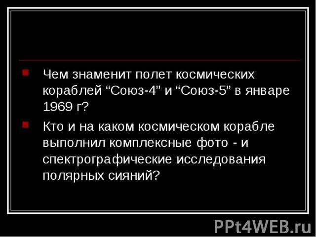 """Чем знаменит полет космических кораблей """"Союз-4"""" и """"Союз-5"""" в январе 1969 г?Кто и на каком космическом корабле выполнил комплексные фото - и спектрографические исследования полярных сияний?"""