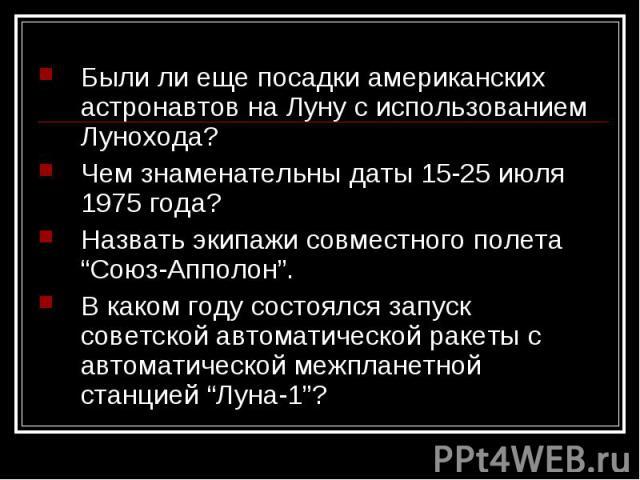 """Были ли еще посадки американских астронавтов на Луну с использованием Лунохода?Чем знаменательны даты 15-25 июля 1975 года?Назвать экипажи совместного полета """"Союз-Апполон"""".В каком году состоялся запуск советской автоматической ракеты с автоматическ…"""