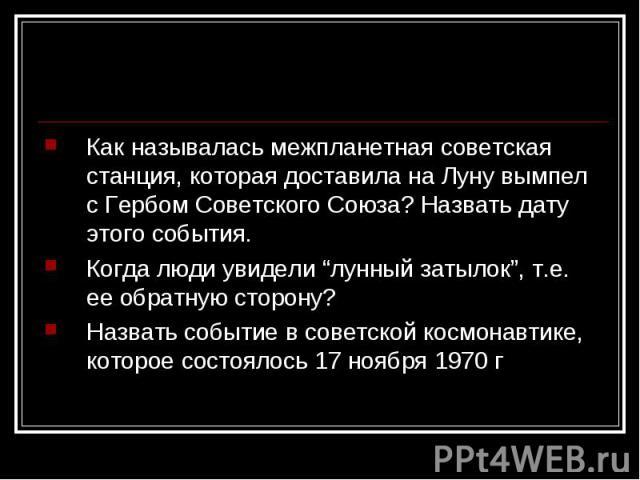 """Как называлась межпланетная советская станция, которая доставила на Луну вымпел с Гербом Советского Союза? Назвать дату этого события.Когда люди увидели """"лунный затылок"""", т.е. ее обратную сторону?Назвать событие в советской космонавтике, которое сос…"""