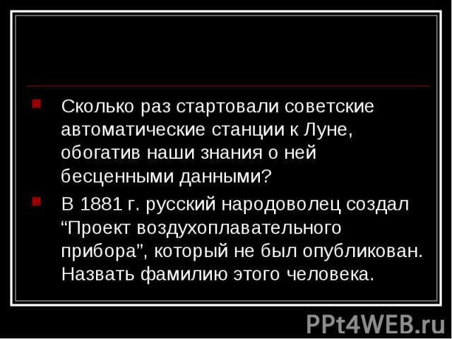 """Сколько раз стартовали советские автоматические станции к Луне, обогатив наши знания о ней бесценными данными?В 1881 г. русский народоволец создал """"Проект воздухоплавательного прибора"""", который не был опубликован. Назвать фамилию этого человека."""