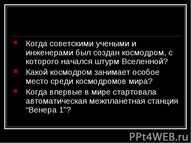 """Когда советскими учеными и инженерами был создан космодром, с которого начался штурм Вселенной?Какой космодром занимает особое место среди космодромов мира?Когда впервые в мире стартовала автоматическая межпланетная станция """"Венера 1""""?"""