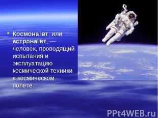 Космонавт, или астронавт,— человек, проводящий испытания и эксплуатацию космиче