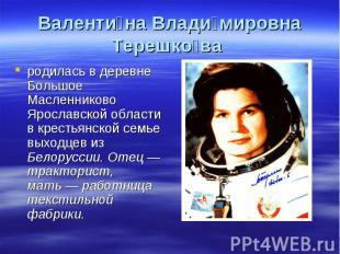 Валентина Владимировна Терешкова родилась в деревне Большое Масленниково Ярослав