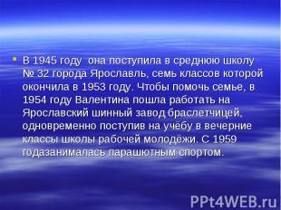В 1945 году она поступила в среднюю школу №32 города Ярославль, семь классов ко