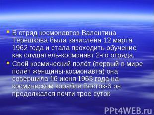 В отряд космонавтов Валентина Терешкова была зачислена 12 марта 1962 года и стал