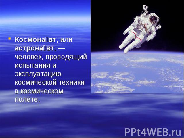 Космонавт, или астронавт,— человек, проводящий испытания и эксплуатацию космической техники в космическом полёте.