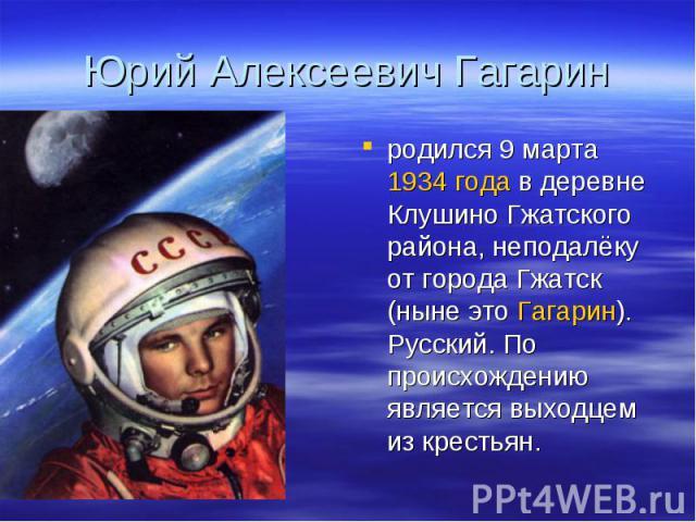 Юрий Алексеевич Гагарин родился 9 марта 1934 года в деревне Клушино Гжатского района, неподалёку от города Гжатск (ныне это Гагарин). Русский. По происхождению является выходцем из крестьян.