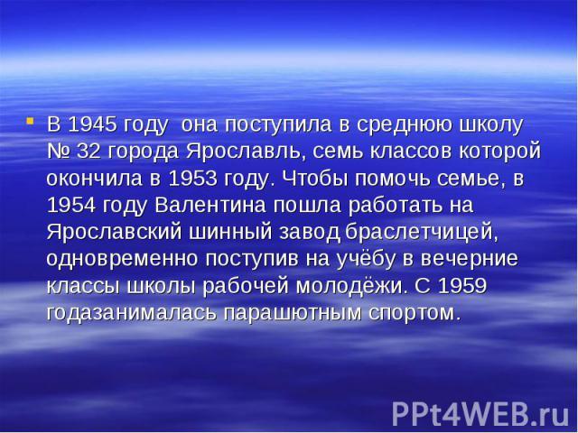 В 1945 году она поступила в среднюю школу №32 города Ярославль, семь классов которой окончила в 1953 году. Чтобы помочь семье, в 1954 году Валентина пошла работать на Ярославский шинный завод браслетчицей, одновременно поступив на учёбу в вечерние …