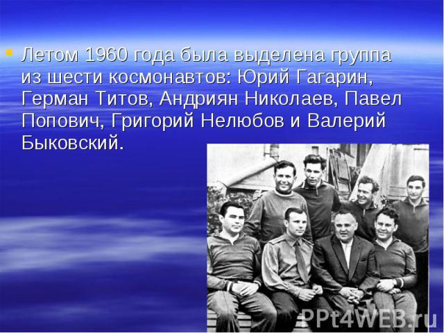 Летом 1960 года была выделена группа из шести космонавтов: Юрий Гагарин, Герман Титов, Андриян Николаев, Павел Попович, Григорий Нелюбов и Валерий Быковский.