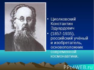Циолковский Константин Эдуардович(1857-1935), российский учёный и изобретатель,