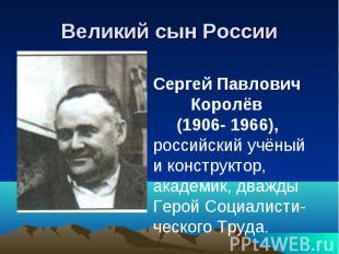 Великий сын России Сергей Павлович Королёв (1906- 1966),российский учёный и конс