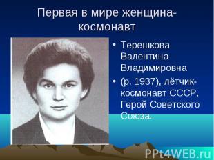 Первая в мире женщина- космонавт Терешкова Валентина Владимировна(р. 1937), лётч