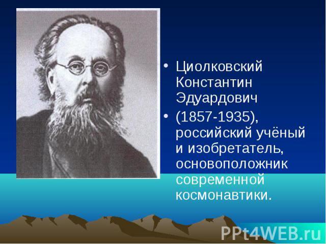 Циолковский Константин Эдуардович(1857-1935), российский учёный и изобретатель, основоположник современной космонавтики.