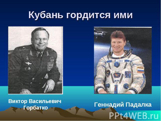 Кубань гордится ими Виктор Васильевич ГорбаткоГеннадий Падалка
