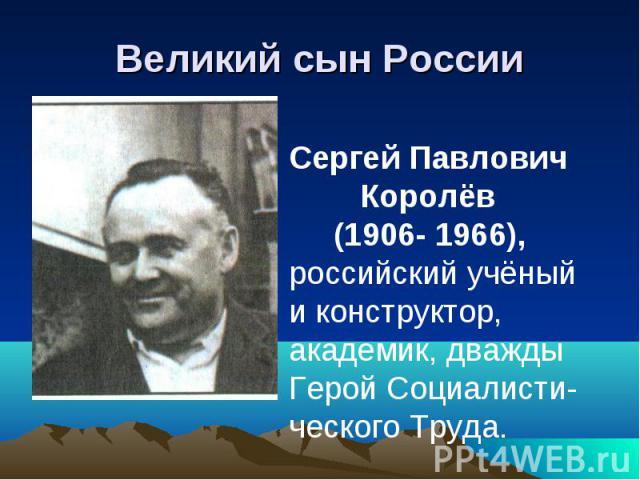 Великий сын России Сергей Павлович Королёв (1906- 1966),российский учёный и конструктор, академик, дважды Герой Социалисти-ческого Труда.