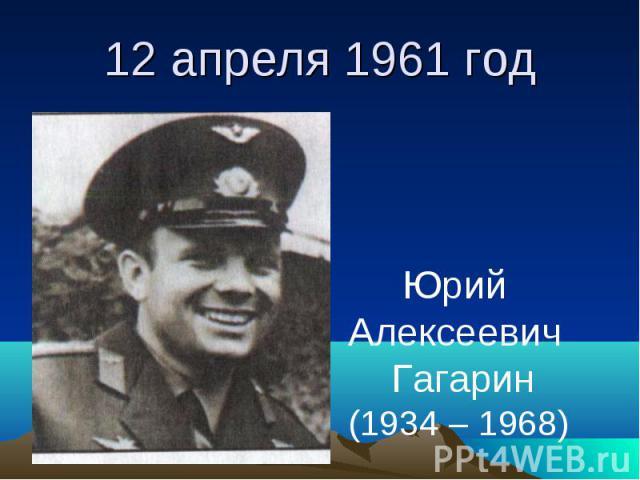 12 апреля 1961 год Юрий Алексеевич Гагарин(1934 – 1968)