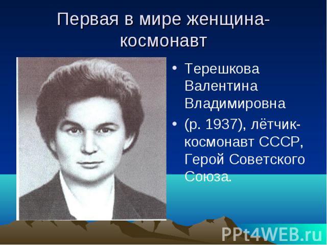Первая в мире женщина- космонавт Терешкова Валентина Владимировна(р. 1937), лётчик- космонавт СССР, Герой Советского Союза.