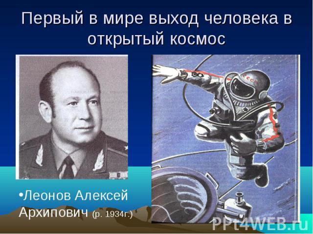 Первый в мире выход человека в открытый космос Леонов Алексей Архипович (р. 1934г.)
