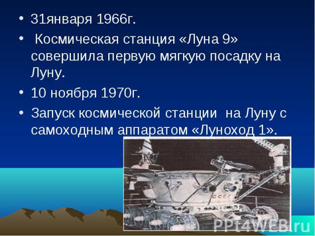 31января 1966г. Космическая станция «Луна 9» совершила первую мягкую посадку на Луну.10 ноября 1970г.Запуск космической станции на Луну с самоходным аппаратом «Луноход 1».