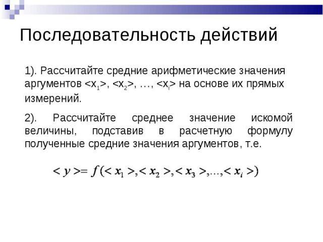 Последовательность действий 1). Рассчитайте средние арифметические значения аргументов , , …,  на основе их прямых измерений.2). Рассчитайте среднее значение искомой величины, подставив в расчетную формулу полученные средние значения аргументов, т.е.