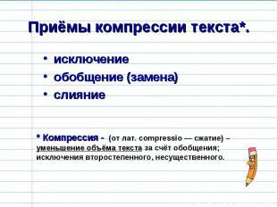 Приёмы компрессии текста*. исключениеобобщение (замена)слияние * Компрессия - (о
