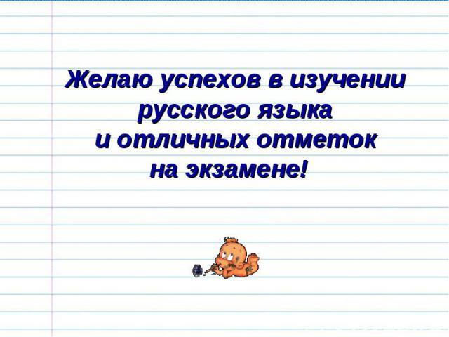 Желаю успехов в изучении русского языкаи отличных отметокна экзамене!