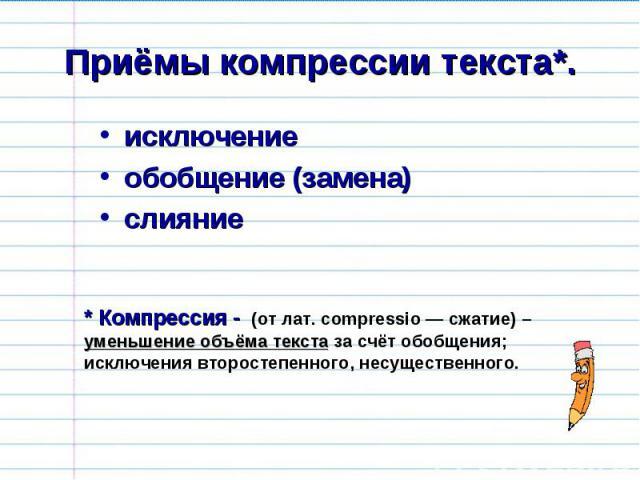 Приёмы компрессии текста*. исключениеобобщение (замена)слияние * Компрессия - (от лат. compressio — сжатие) – уменьшение объёма текста за счёт обобщения; исключения второстепенного, несущественного.