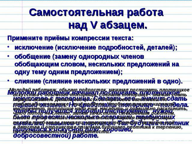Самостоятельная работанад V абзацем. Примените приёмы компрессии текста:исключение (исключение подробностей, деталей);обобщение (замену однородных членов обобщающим словом, нескольких предложений на одну тему одним предложением);слияние (слияние нес…