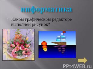 информатика Каком графическом редакторе выполнен рисунок?