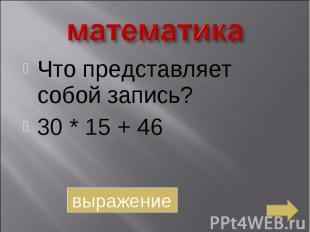 математика Что представляет собой запись?30 * 15 + 46выражение