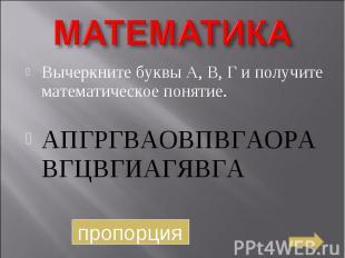 МАТЕМАТИКА Вычеркните буквы А, В, Г и получите математическое понятие.АПГРГВАОВП