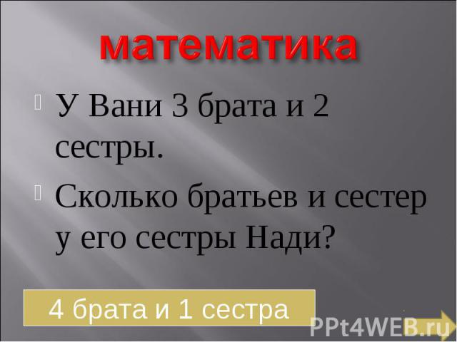 математика У Вани 3 брата и 2 сестры. Сколько братьев и сестер у его сестры Нади?4 брата и 1 сестра