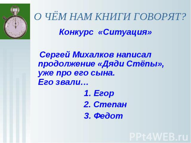 О ЧЁМ НАМ КНИГИ ГОВОРЯТ? Конкурс «Ситуация» Сергей Михалков написал продолжение «Дяди Стёпы», уже про его сына. Его звали… 1. Егор2. Степан 3. Федот