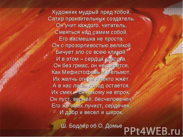 Художник мудрый пред тобой,Сатир пронзительных создатель.Он учит каждого, читатель,Смеяться над самим собой.Его насмешка не проста:Он с прозорливостью великойБичует зло со всею кликой.И в этом – сердца красота.Он без грмас, он не смеётся,Как Мефисто…