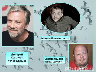 Михаил Крылов - актер Дмитрий Крылов - телеведущийСергей Крылов-певец, шоумен