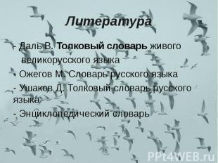 Литература - Даль В. Толковый словарь живого великорусского языка- Ожегов М. Сло