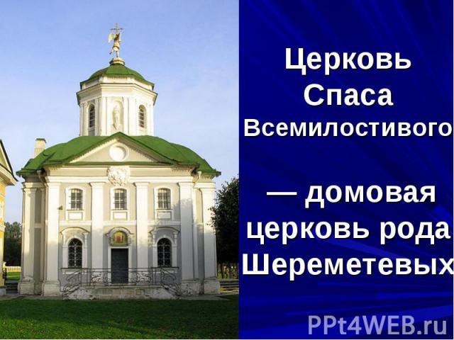 Церковь Спаса Всемилостивого— домовая церковь рода Шереметевых