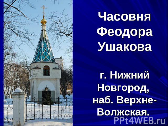 Часовня Феодора Ушаковаг. Нижний Новгород, наб. Верхне-Волжская.