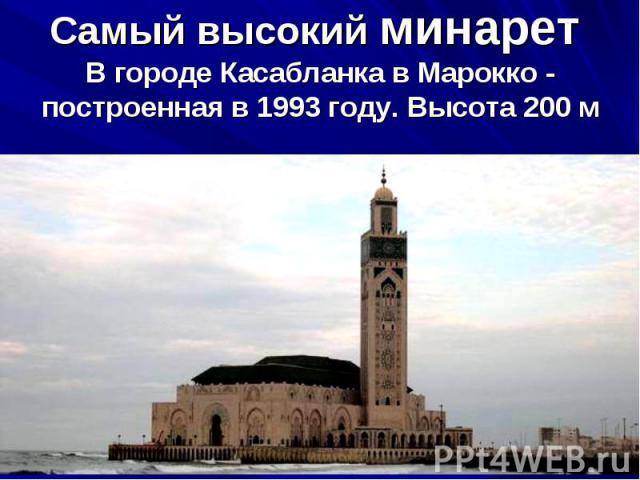 Самый высокий минарет В городе Касабланка вМарокко - построенная в1993году. Высота 200м