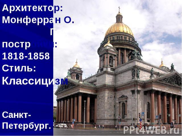 Архитектор:Монферран О. Год постройки: 1818-1858 Стиль:Классицизм Санкт-Петербург.