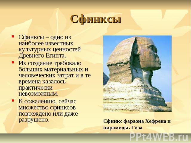 Сфинксы Сфинксы – одно из наиболее известных культурных ценностей Древнего Египта. Их создание требовало больших материальных и человеческих затрат и в те времена казалось практически невозможным.К сожалению, сейчас множество сфинксов повреждено или…