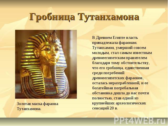 Гробница Тутанхамона В Древнем Египте власть принадлежала фараонам. Тутанхамон, умерший совсем молодым, стал самым известным древнеегипетским правителем благодаря тому обстоятельству, что его гробница, единственная среди погребений древнеегипетских …