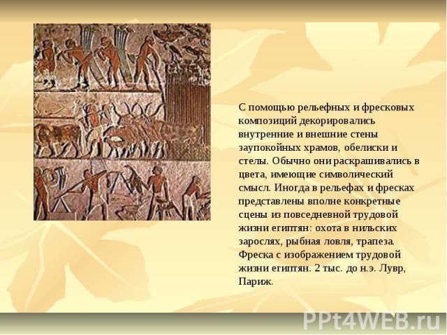С помощью рельефных и фресковых композиций декорировались внутренние и внешние стены заупокойных храмов, обелиски и стелы. Обычно они раскрашивались в цвета, имеющие символический смысл. Иногда в рельефах и фресках представлены вполне конкретные сце…