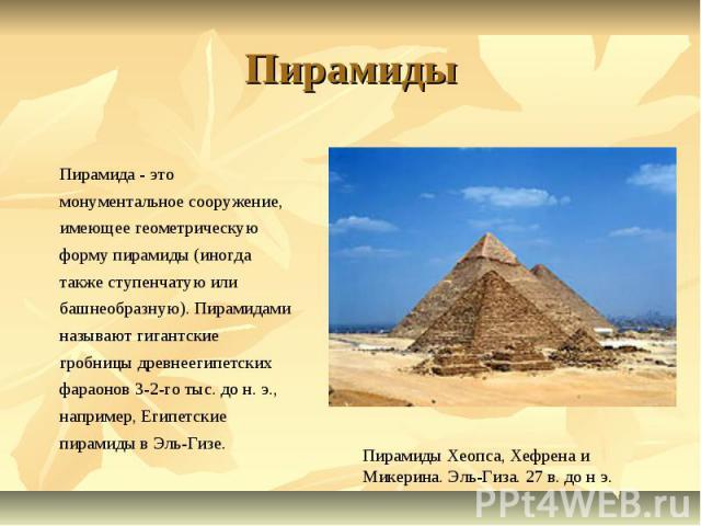 Пирамиды Пирамида - это монументальное сооружение, имеющее геометрическую форму пирамиды (иногда также ступенчатую или башнеобразную). Пирамидами называют гигантские гробницы древнеегипетских фараонов 3-2-го тыс. до н. э., например, Египетские пирам…