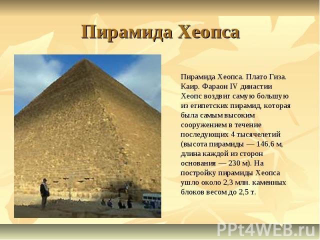 Пирамида Хеопса Пирамида Хеопса. Плато Гиза. Каир. Фараон IV династии Хеопс воздвиг самую большую из египетских пирамид, которая была самым высоким сооружением в течение последующих 4 тысячелетий (высота пирамиды — 146,6 м, длина каждой из сторон ос…