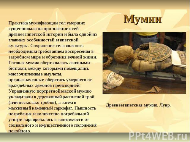 Мумии Практика мумификации тел умерших существовала на протяжении всей древнеегипетской истории и была одной из главных особенностей египетской культуры. Сохранение тела являлось необходимым требованием воскресения в загробном мире и обретения вечно…
