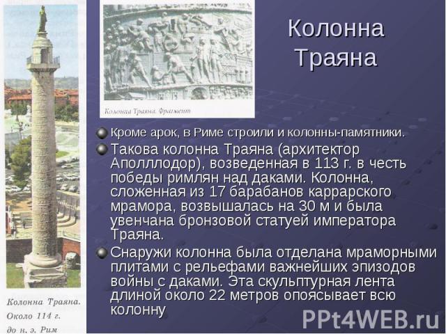 Колонна Траяна Кроме арок, в Риме строили и колонны-памятники. Такова колонна Траяна (архитектор Аполллодор), возведенная в 113 г. в честь победы римлян над даками. Колонна, сложенная из 17 барабанов каррарского мрамора, возвышалась на 30 м и была у…