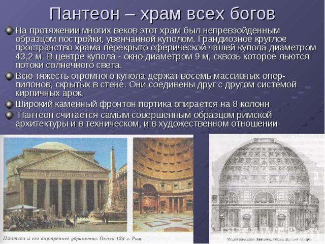 Пантеон – храм всех богов На протяжении многих веков этот храм был непревзойденным образцом постройки, увенчанной куполом. Грандиозное круглое пространство храма перекрыто сферической чашей купола диаметром 43,2 м. В центре купола - окно диаметром 9…