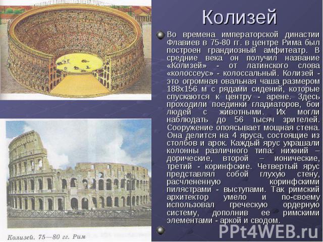 Колизей Во времена императорской династии Флавиев в 75-80 гг. в центре Рима был построен грандиозный амфитеатр. В средние века он получил название «Колизей» - от латинского слова «колоссеус» - колоссальный. Колизей - это огромная овальная чаша разме…