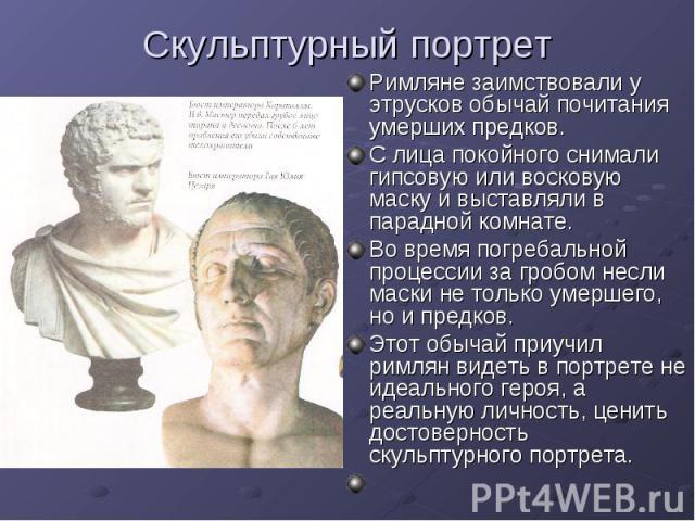 Скульптурный портрет Римляне заимствовали у этрусков обычай почитания умерших предков. С лица покойного снимали гипсовую или восковую маску и выставляли в парадной комнате. Во время погребальной процессии за гробом несли маски не только умершего, но…